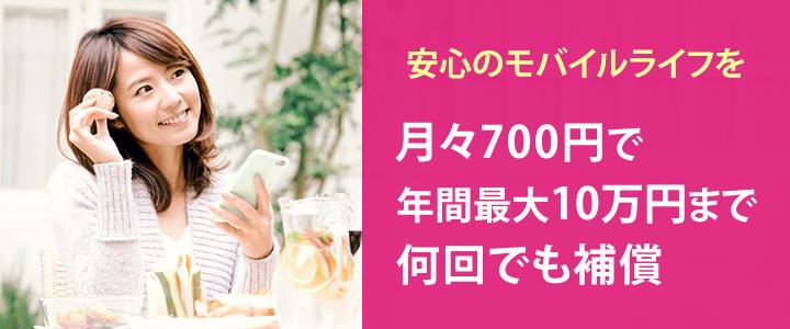 安心のモバイルライフを 月々700円で年間最大10万円まで何回でも補償